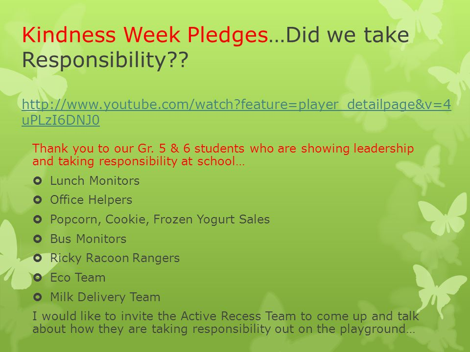 Kindness Week Pledges…Did we take Responsibility?? http://www.youtube.com/watch?feature=player_detailpage&v=4 uPLzI6DNJ0 http://www.youtube.com/watch?