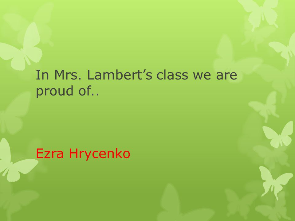 In Mrs. Lambert's class we are proud of.. Ezra Hrycenko