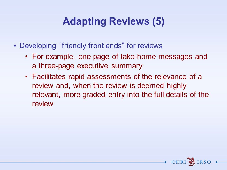 "Developing ""friendly front ends"" for reviews For example, one page of take-home messages and a three-page executive summary Facilitates rapid assessme"
