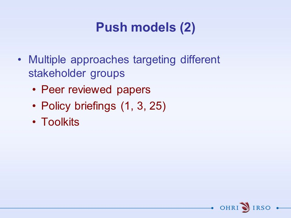 Push models (2) Multiple approaches targeting different stakeholder groups Peer reviewed papers Policy briefings (1, 3, 25) Toolkits