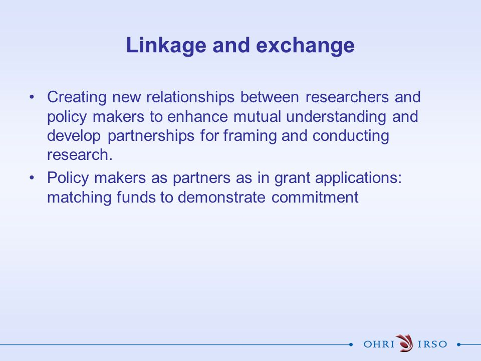 Linkage and exchange Creating new relationships between researchers and policy makers to enhance mutual understanding and develop partnerships for fra