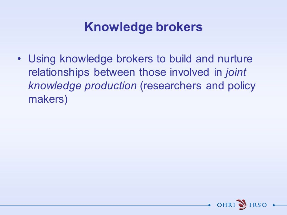 Knowledge brokers Using knowledge brokers to build and nurture relationships between those involved in joint knowledge production (researchers and pol