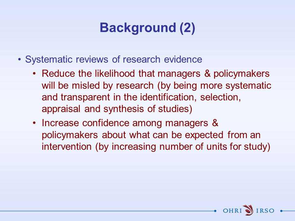 Background (2) Systematic reviews of research evidence Reduce the likelihood that managers & policymakers will be misled by research (by being more sy