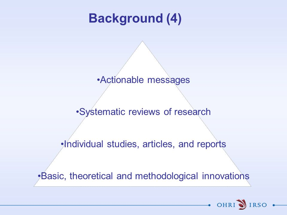 Actionable messages Systematic reviews of research Individual studies, articles, and reports Basic, theoretical and methodological innovations Backgro
