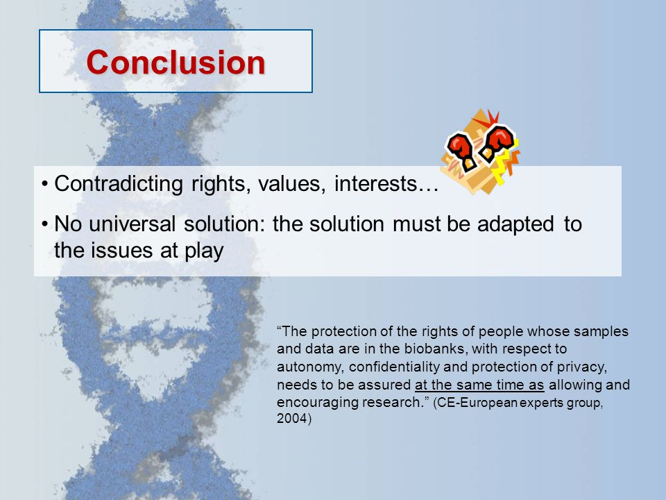 Conclusion Contradicting rights, values, interests… No universal solution: the solution must be adapted to the issues at play The protection of the rights of people whose samples and data are in the biobanks, with respect to autonomy, confidentiality and protection of privacy, needs to be assured at the same time as allowing and encouraging research. (CE-European experts group, 2004)