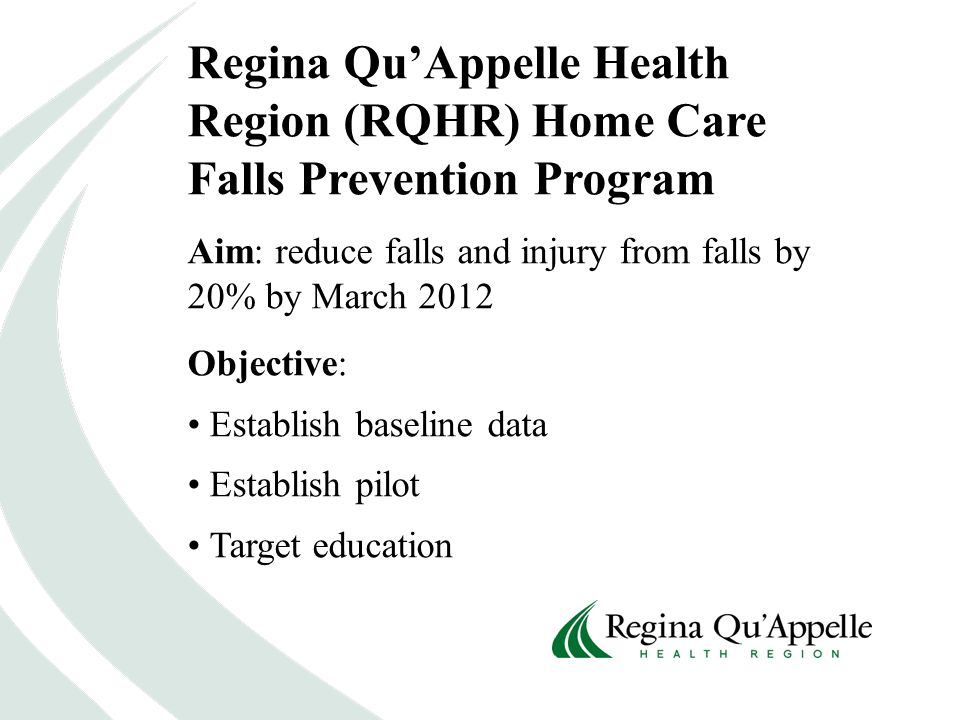 Regina Qu'Appelle Health Region (RQHR) Home Care Falls Prevention Program Aim: reduce falls and injury from falls by 20% by March 2012 Objective: Establish baseline data Establish pilot Target education