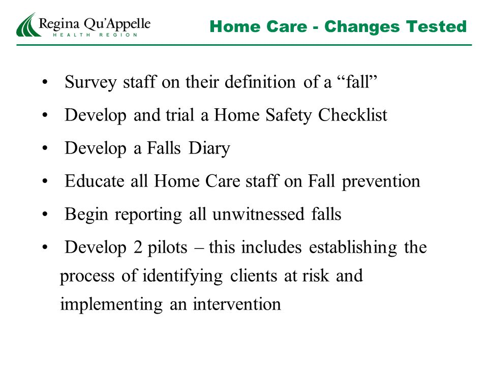 Home Care - Changes Tested Survey staff on their definition of a fall Develop and trial a Home Safety Checklist Develop a Falls Diary Educate all Home Care staff on Fall prevention Begin reporting all unwitnessed falls Develop 2 pilots – this includes establishing the process of identifying clients at risk and implementing an intervention