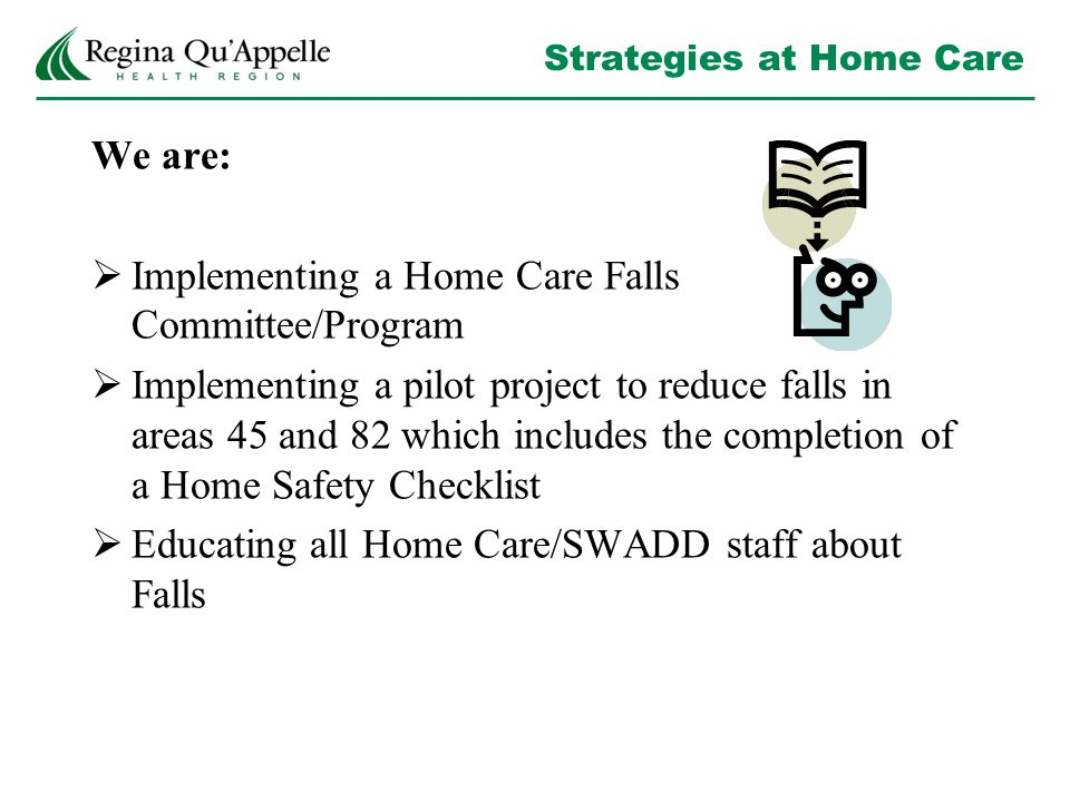 Strategies at Home Care We are:  Implementing a Home Care Falls Committee/Program  Implementing a pilot project to reduce falls in areas 45 and 82 which includes the completion of a Home Safety Checklist  Educating all Home Care/SWADD staff about Falls