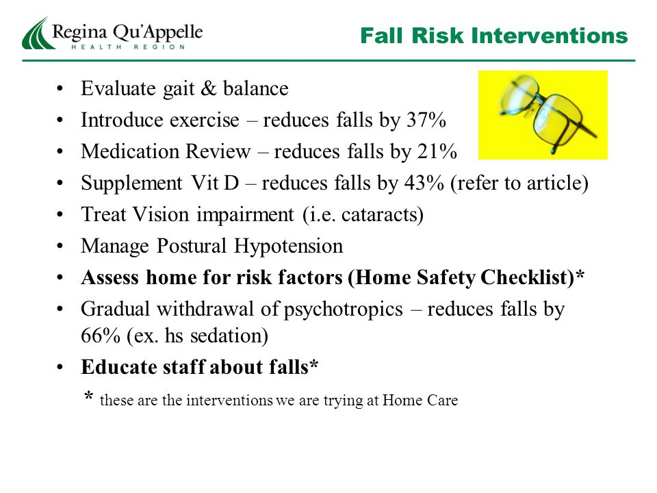 Fall Risk Interventions Evaluate gait & balance Introduce exercise – reduces falls by 37% Medication Review – reduces falls by 21% Supplement Vit D – reduces falls by 43% (refer to article) Treat Vision impairment (i.e.