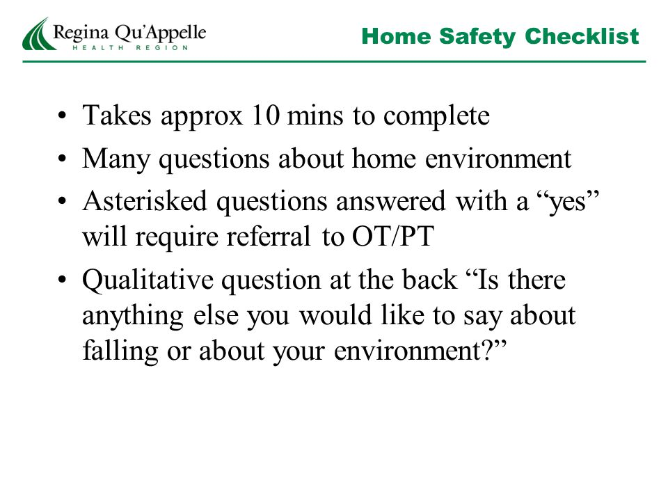 Home Safety Checklist Takes approx 10 mins to complete Many questions about home environment Asterisked questions answered with a yes will require referral to OT/PT Qualitative question at the back Is there anything else you would like to say about falling or about your environment