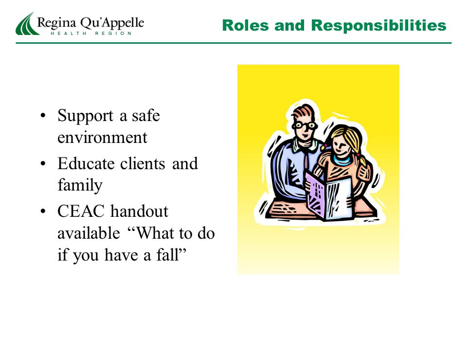 Roles and Responsibilities Support a safe environment Educate clients and family CEAC handout available What to do if you have a fall