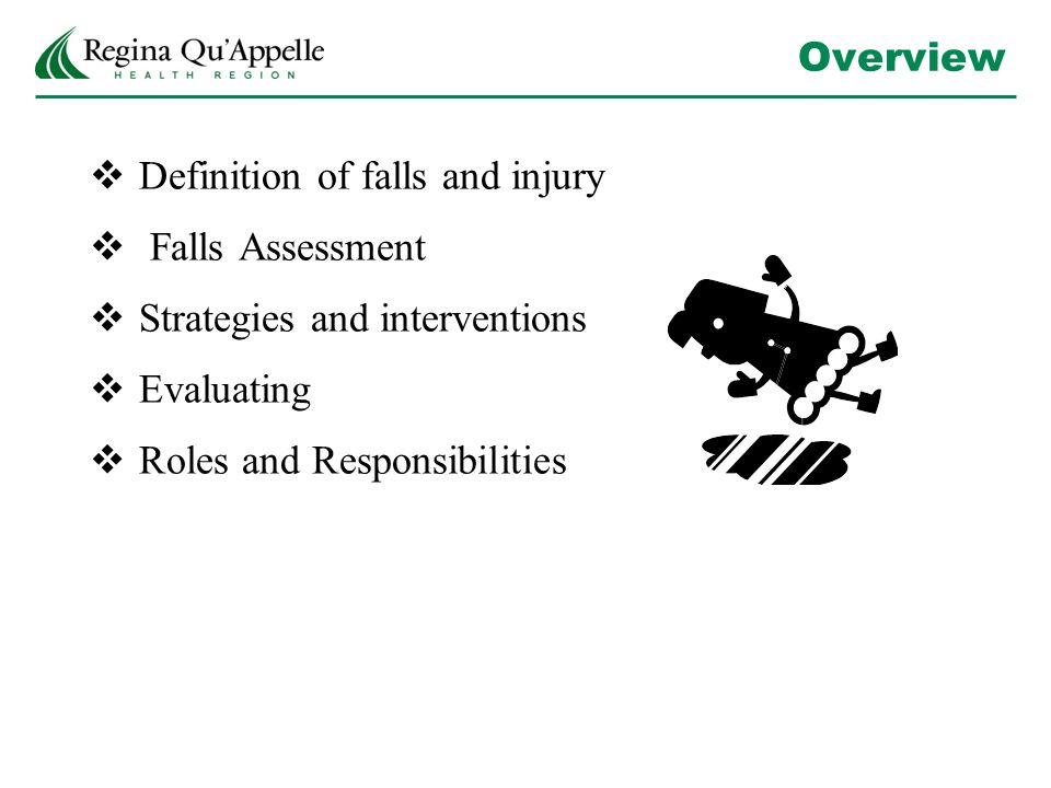 Overview  Definition of falls and injury  Falls Assessment  Strategies and interventions  Evaluating  Roles and Responsibilities