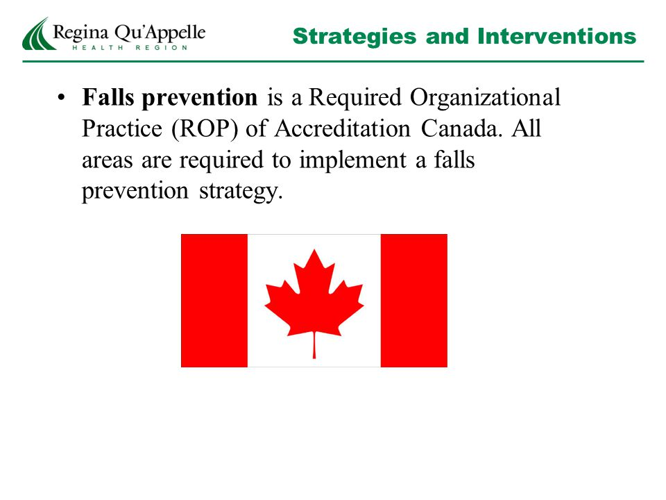 Strategies and Interventions Falls prevention is a Required Organizational Practice (ROP) of Accreditation Canada. All areas are required to implement