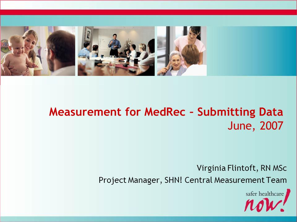 Measurement for MedRec – Submitting Data June, 2007 Virginia Flintoft, RN MSc Project Manager, SHN! Central Measurement Team