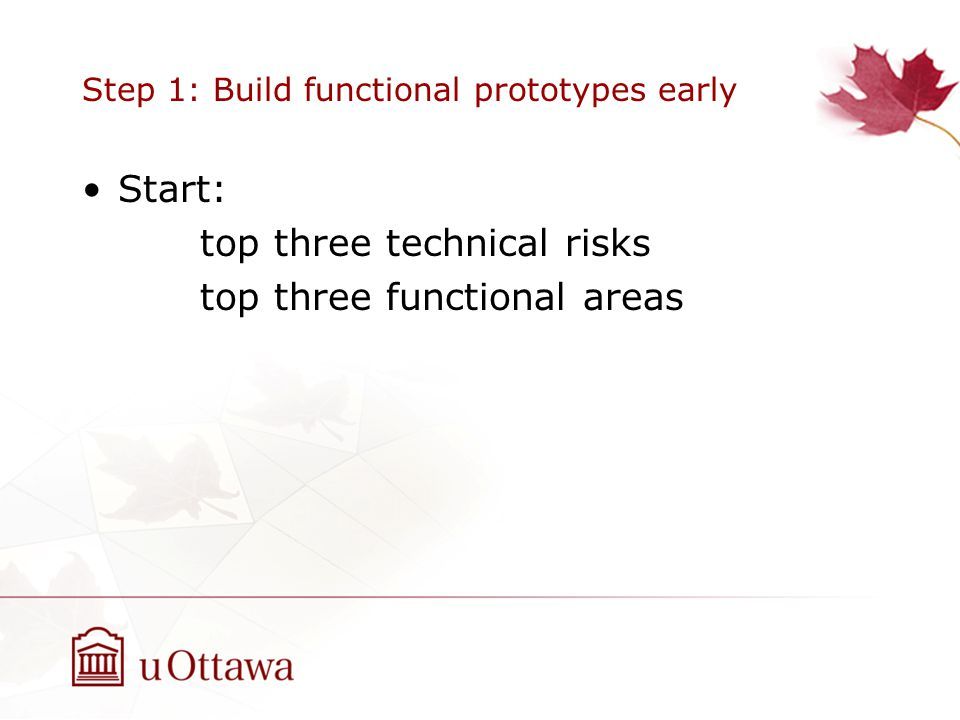 Step 1: Build functional prototypes early Start: top three technical risks top three functional areas