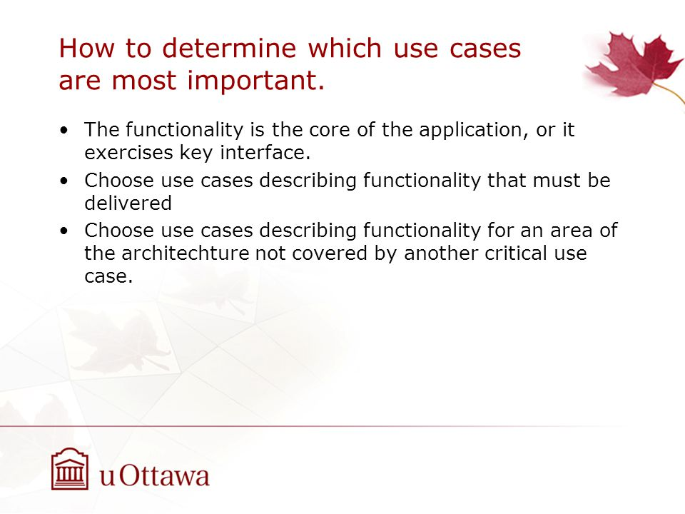 How to determine which use cases are most important. The functionality is the core of the application, or it exercises key interface. Choose use cases