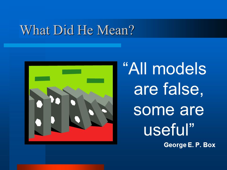 What Did He Mean All models are false, some are useful George E. P. Box
