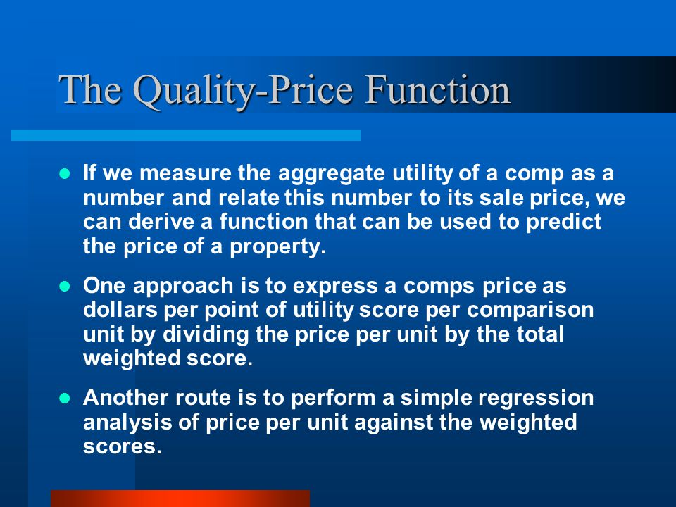 The Quality-Price Function If we measure the aggregate utility of a comp as a number and relate this number to its sale price, we can derive a function that can be used to predict the price of a property.