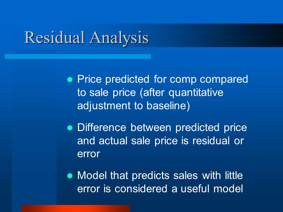 Residual Analysis Price predicted for comp compared to sale price (after quantitative adjustment to baseline) Difference between predicted price and actual sale price is residual or error Model that predicts sales with little error is considered a useful model