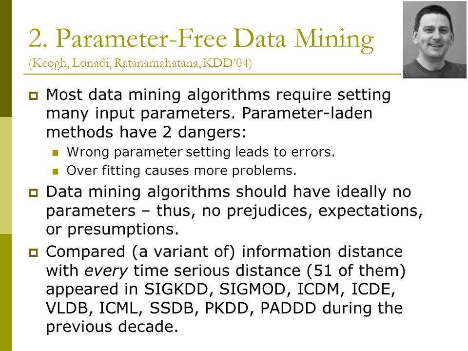 2. Parameter-Free Data Mining (Keogh, Lonadi, Ratanamahatana, KDD'04)  Most data mining algorithms require setting many input parameters. Parameter-l