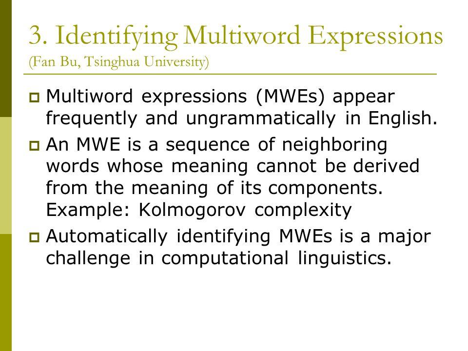 3. Identifying Multiword Expressions (Fan Bu, Tsinghua University)  Multiword expressions (MWEs) appear frequently and ungrammatically in English. 