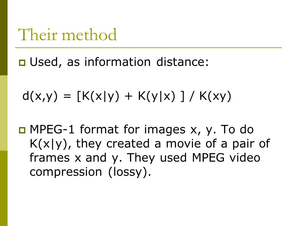 Their method  Used, as information distance: d(x,y) = [K(x|y) + K(y|x) ] / K(xy)  MPEG-1 format for images x, y.