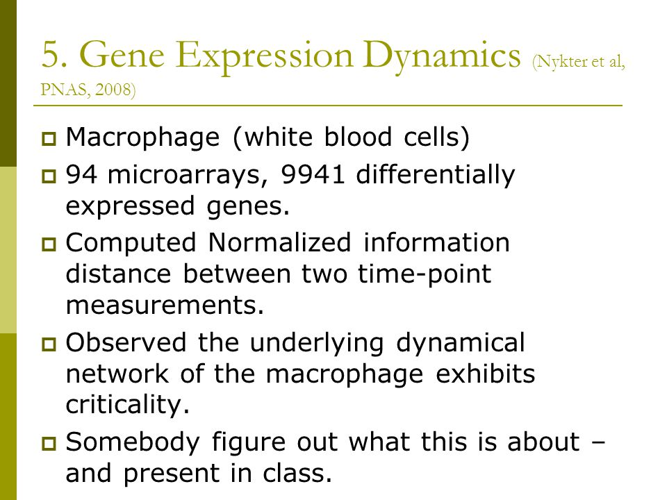 5. Gene Expression Dynamics (Nykter et al, PNAS, 2008)  Macrophage (white blood cells)  94 microarrays, 9941 differentially expressed genes.  Compu