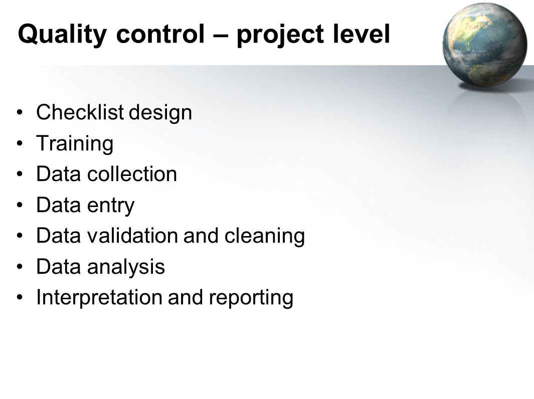 Quality control – project level Checklist design Training Data collection Data entry Data validation and cleaning Data analysis Interpretation and reporting