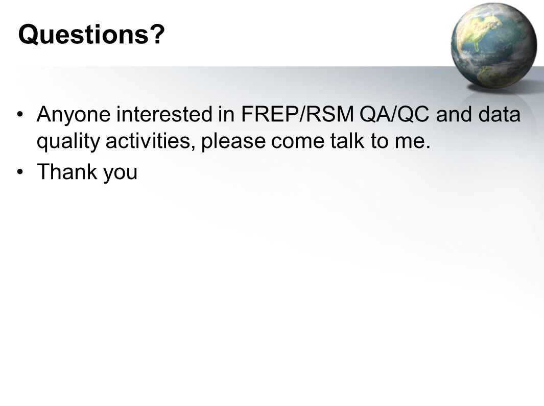 Questions. Anyone interested in FREP/RSM QA/QC and data quality activities, please come talk to me.