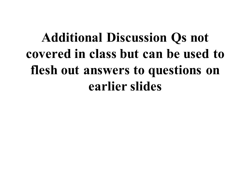 Additional Discussion Qs not covered in class but can be used to flesh out answers to questions on earlier slides
