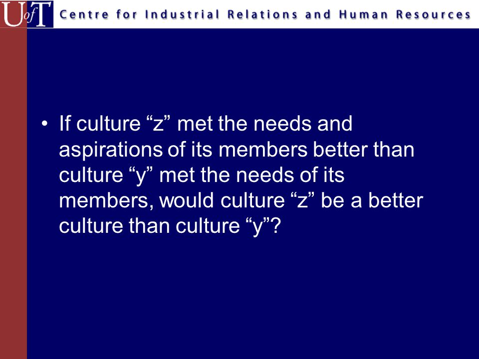 If culture z met the needs and aspirations of its members better than culture y met the needs of its members, would culture z be a better culture than culture y ?