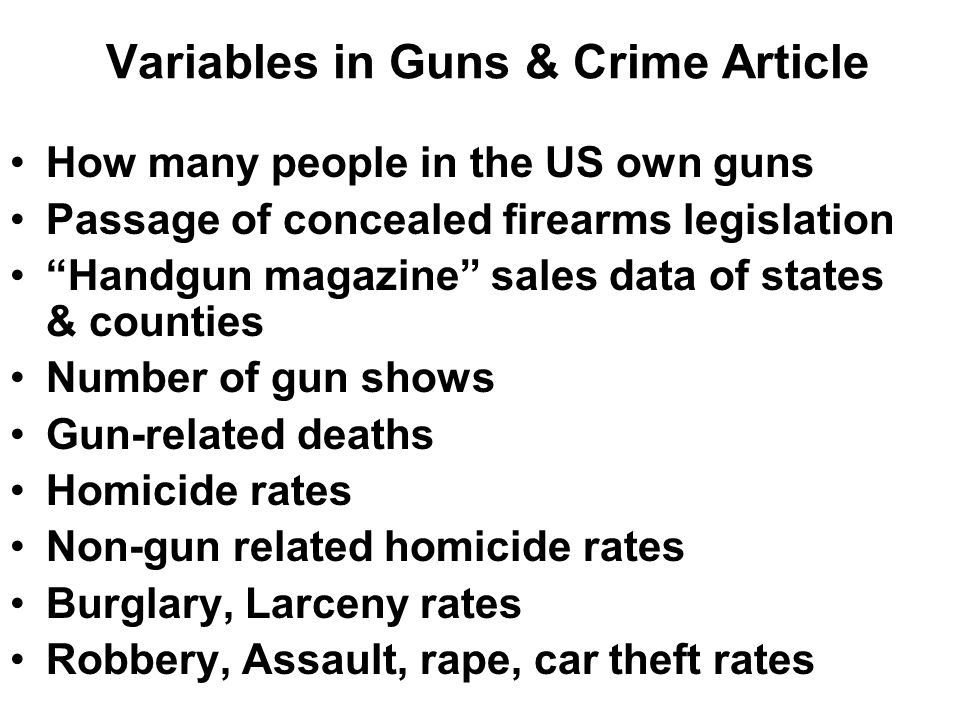 Variables in Guns & Crime Article How many people in the US own guns Passage of concealed firearms legislation Handgun magazine sales data of states & counties Number of gun shows Gun-related deaths Homicide rates Non-gun related homicide rates Burglary, Larceny rates Robbery, Assault, rape, car theft rates