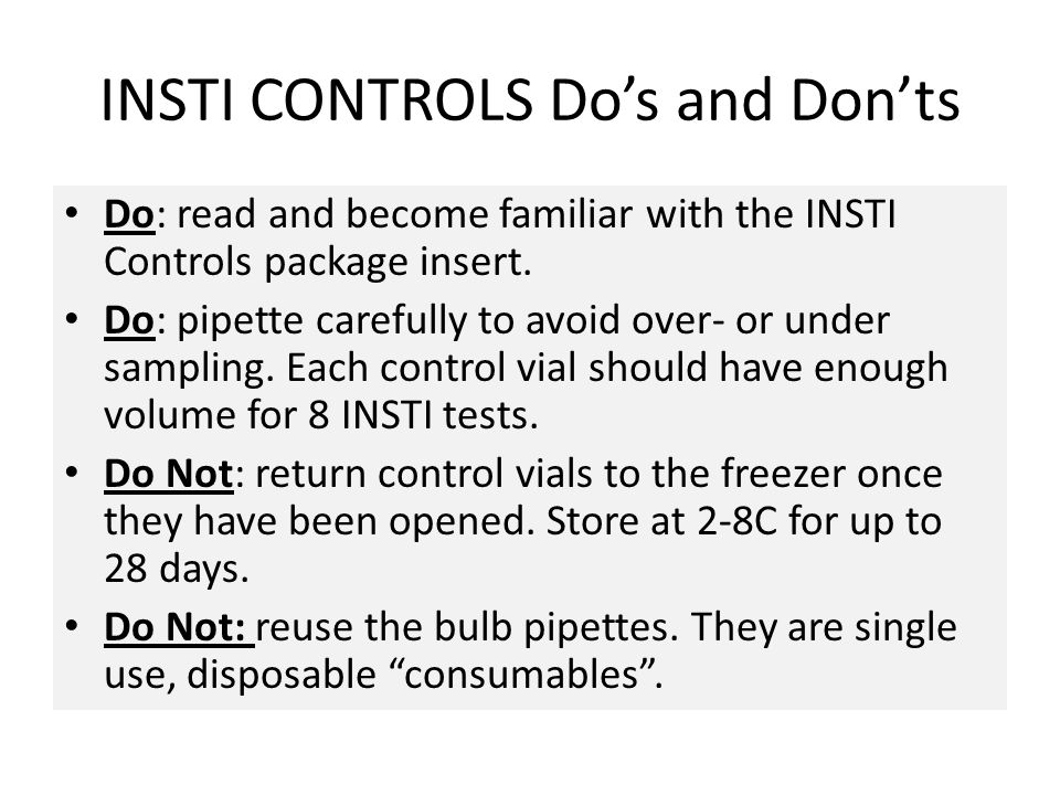 INSTI CONTROLS Do's and Don'ts Do: read and become familiar with the INSTI Controls package insert. Do: pipette carefully to avoid over- or under samp