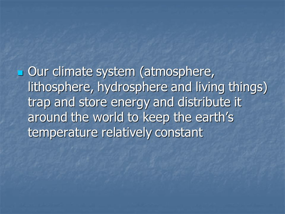 Our climate system (atmosphere, lithosphere, hydrosphere and living things) trap and store energy and distribute it around the world to keep the earth's temperature relatively constant Our climate system (atmosphere, lithosphere, hydrosphere and living things) trap and store energy and distribute it around the world to keep the earth's temperature relatively constant