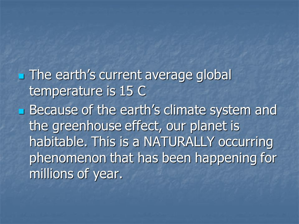 The earth's current average global temperature is 15 C The earth's current average global temperature is 15 C Because of the earth's climate system an