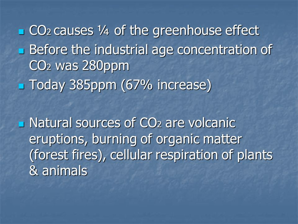 CO 2 causes ¼ of the greenhouse effect CO 2 causes ¼ of the greenhouse effect Before the industrial age concentration of CO 2 was 280ppm Before the industrial age concentration of CO 2 was 280ppm Today 385ppm (67% increase) Today 385ppm (67% increase) Natural sources of CO 2 are volcanic eruptions, burning of organic matter (forest fires), cellular respiration of plants & animals Natural sources of CO 2 are volcanic eruptions, burning of organic matter (forest fires), cellular respiration of plants & animals