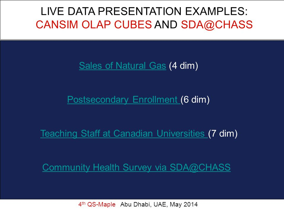 4 th QS-Maple Abu Dhabi, UAE, May 2014 LIVE DATA PRESENTATION EXAMPLES: CANSIM OLAP CUBES AND SDA@CHASS Sales of Natural Gas (4 dim) Postsecondary Enrollment (6 dim) Teaching Staff at Canadian Universities (7 dim) Community Health Survey via SDA@CHASS