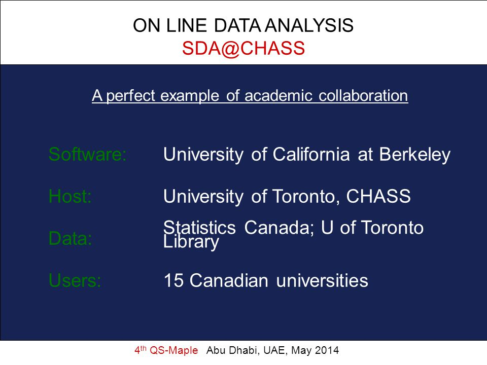 4 th QS-Maple Abu Dhabi, UAE, May 2014 A perfect example of academic collaboration ON LINE DATA ANALYSIS SDA@CHASS Software:University of California a