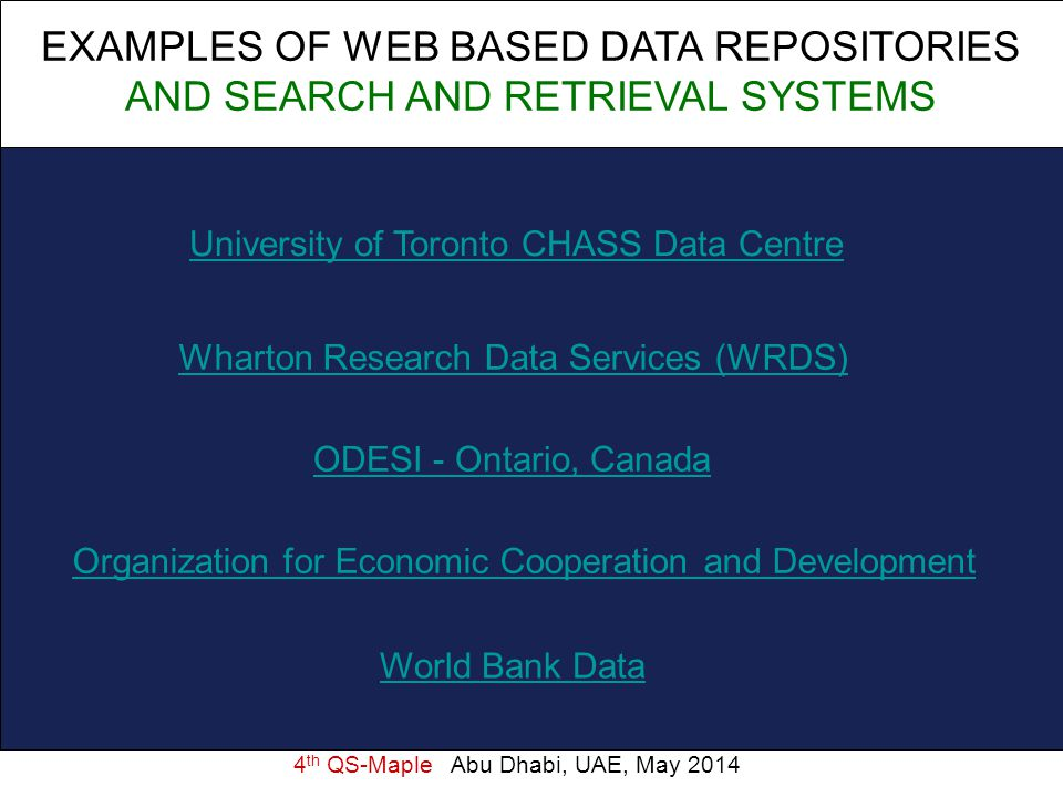 4 th QS-Maple Abu Dhabi, UAE, May 2014 EXAMPLES OF WEB BASED DATA REPOSITORIES AND SEARCH AND RETRIEVAL SYSTEMS University of Toronto CHASS Data Centre Wharton Research Data Services (WRDS) ODESI - Ontario, Canada Organization for Economic Cooperation and Development World Bank Data