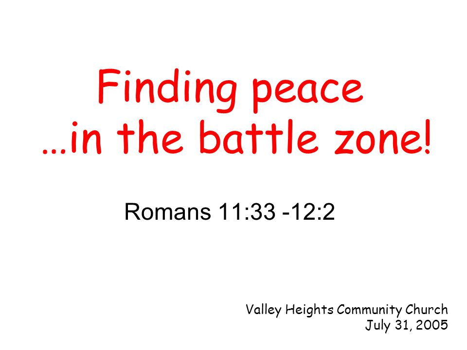 Romans 11:33 -12:2 Finding peace …in the battle zone! Valley Heights Community Church July 31, 2005