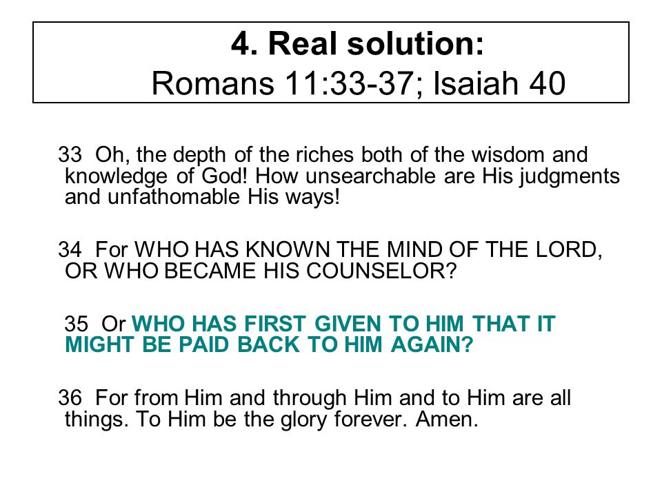 4. Real solution: Romans 11:33-37; Isaiah 40 33 Oh, the depth of the riches both of the wisdom and knowledge of God! How unsearchable are His judgment
