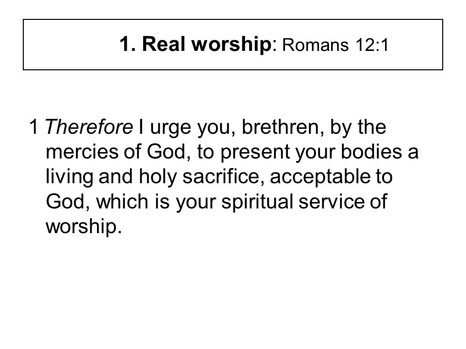 1. Real worship: Romans 12:1 1 Therefore I urge you, brethren, by the mercies of God, to present your bodies a living and holy sacrifice, acceptable t