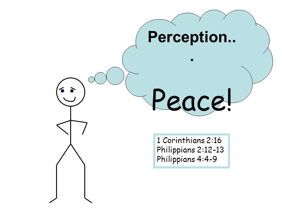 Perception... Peace! 1 Corinthians 2:16 Philippians 2:12-13 Philippians 4:4-9