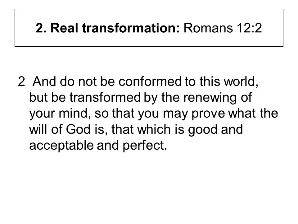 2. Real transformation: Romans 12:2 2 And do not be conformed to this world, but be transformed by the renewing of your mind, so that you may prove wh