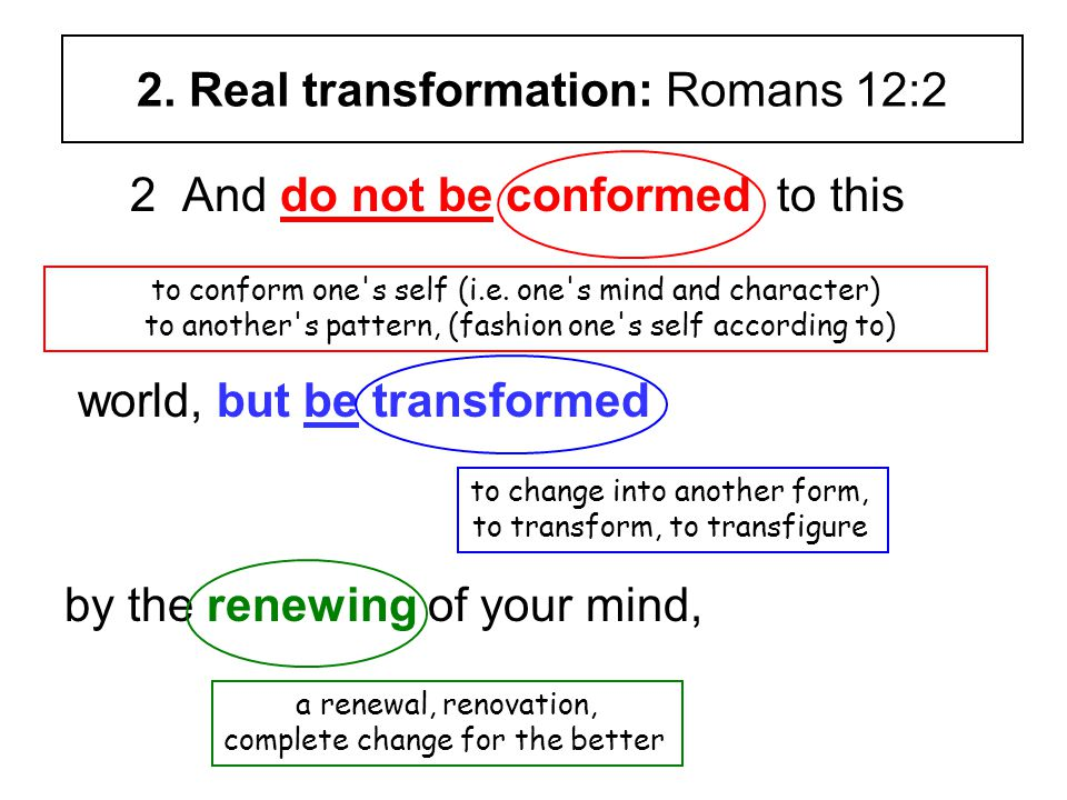 2. Real transformation: Romans 12:2 2 And do not be conformed to this world, but be transformed by the renewing of your mind, to conform one's self (i