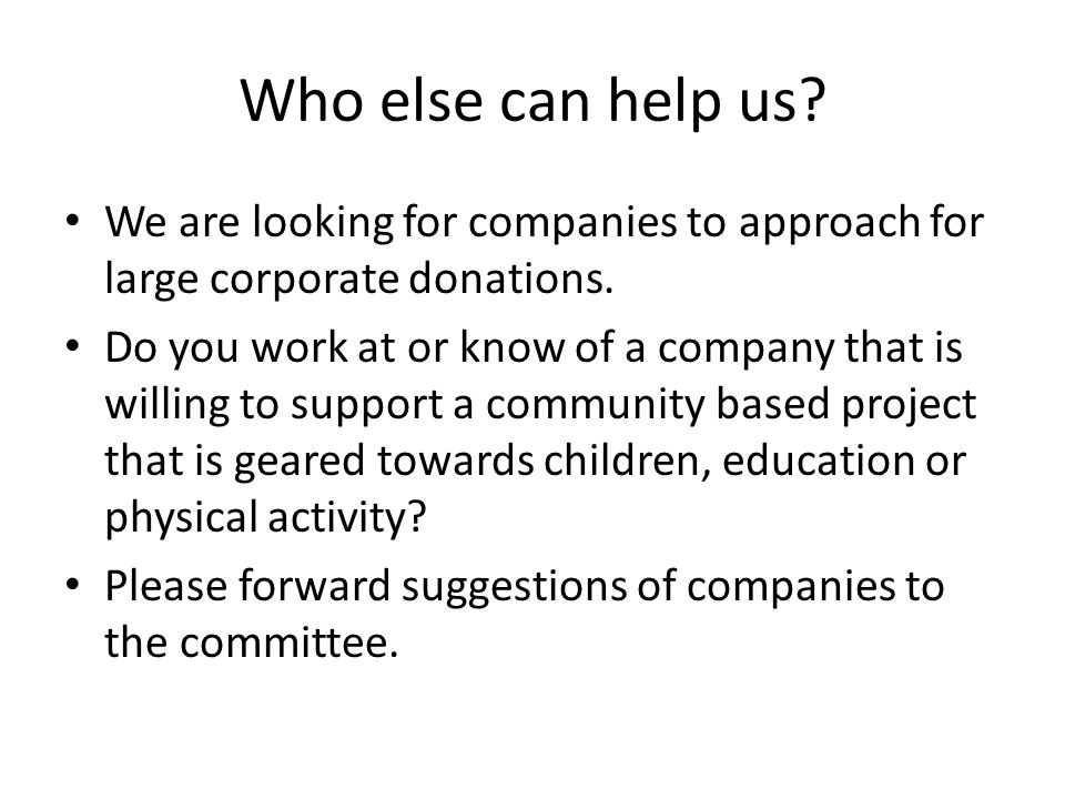 Who else can help us. We are looking for companies to approach for large corporate donations.