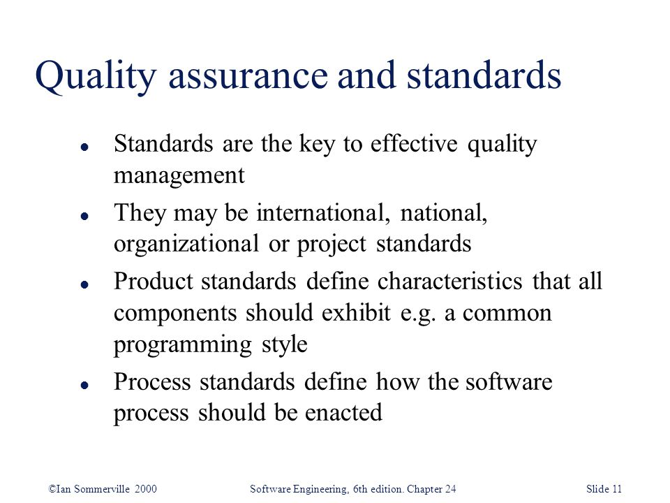 ©Ian Sommerville 2000 Software Engineering, 6th edition. Chapter 24Slide 11 l Standards are the key to effective quality management l They may be inte