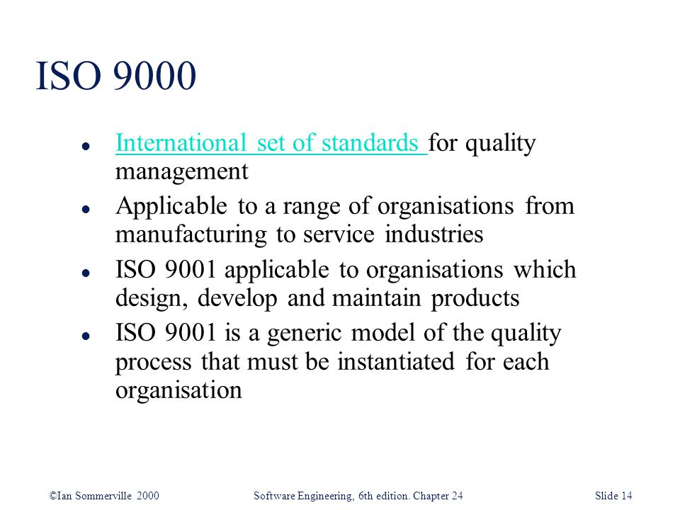 ©Ian Sommerville 2000 Software Engineering, 6th edition. Chapter 24Slide 14 ISO 9000 l International set of standards for quality management Internati