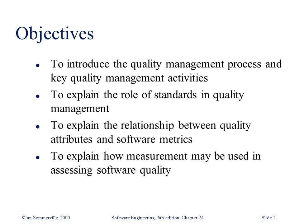 ©Ian Sommerville 2000 Software Engineering, 6th edition. Chapter 24Slide 2 Objectives l To introduce the quality management process and key quality ma