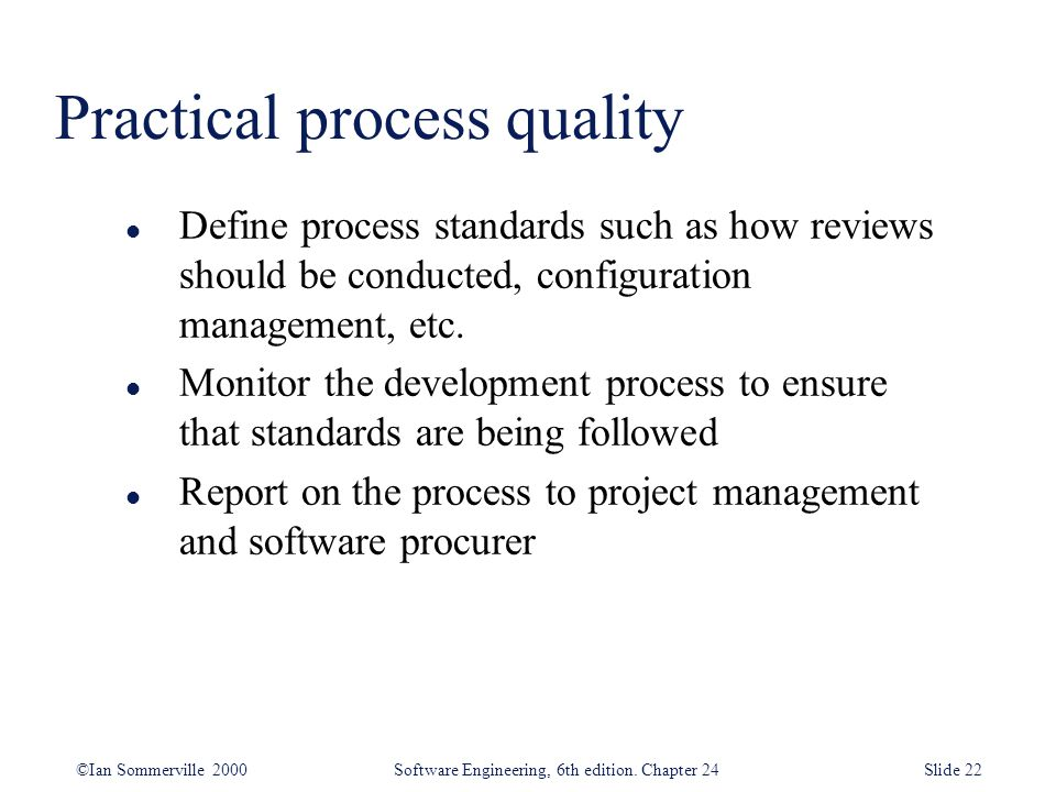 ©Ian Sommerville 2000 Software Engineering, 6th edition. Chapter 24Slide 22 l Define process standards such as how reviews should be conducted, config
